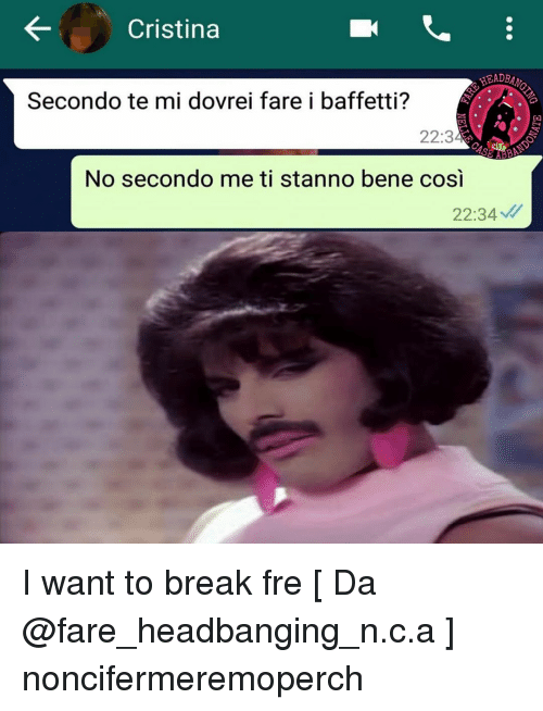 cosi: Cristina  HEADB  Secondo te mi dovrei fare i baffetti?  22:3  AB  No secondo me ti stanno bene cosi  22:34 I want to break fre [ Da @fare_headbanging_n.c.a ] noncifermeremoperch