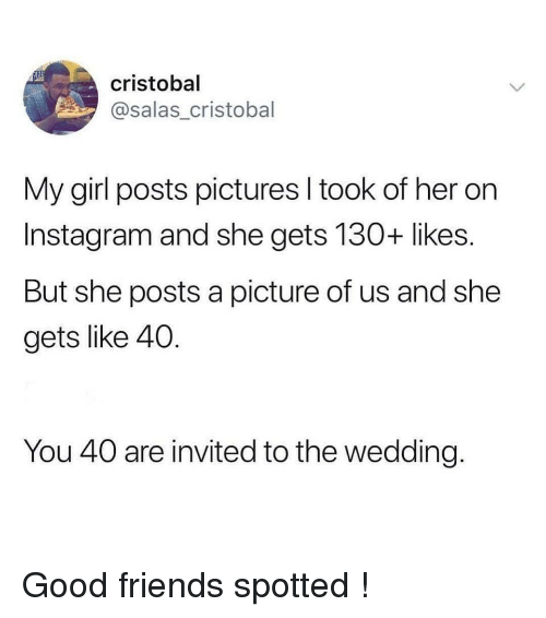 Friends, Instagram, and Girl: cristobal  @salas_cristobal  My girl posts pictures I took of her on  Instagram and she gets 130+ likes.  But she posts a picture of us and she  gets like 40.  You 40 are invited to the wedding. Good friends spotted !