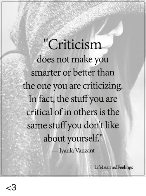 """Memes, Stuff, and 🤖: Criticismm  does not make you  smarter or better than  the one you are criticizing  In fact, the stuff you are  critical of in others is the  same stuff you don't like  about yourself.""""  -Iyanla Vanzant  LifeLearnedFeelings <3"""