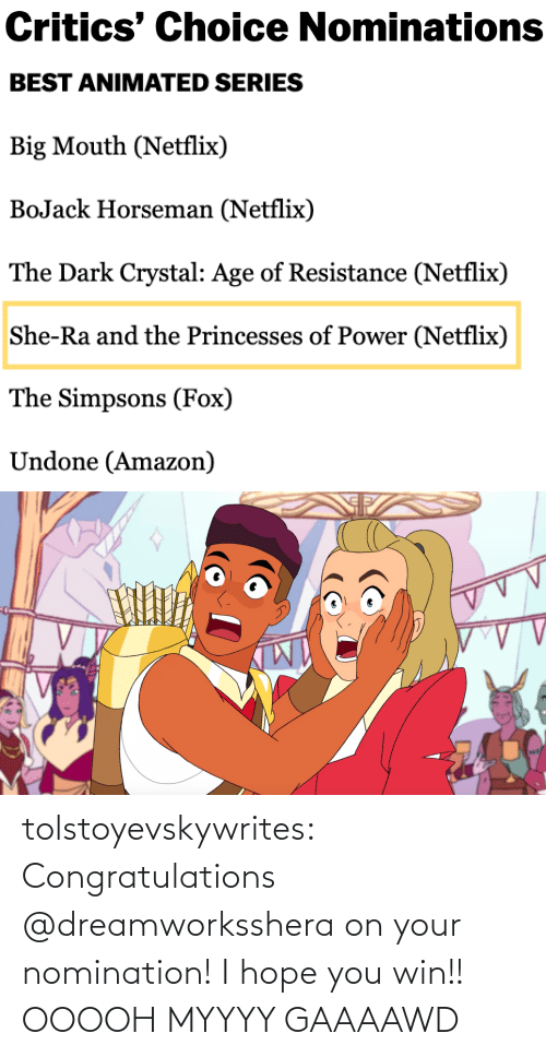 Amazon, Netflix, and The Simpsons: Critics' Choice Nominations   BEST ANIMATED SERIES  Big Mouth (Netflix)  BoJack Horseman (Netflix)  The Dark Crystal: Age of Resistance (Netflix)  She-Ra and the Princesses of Power (Netflix)  The Simpsons (Fox)  Undone (Amazon) tolstoyevskywrites:  Congratulations @dreamworksshera on your nomination! I hope you win!!  OOOOH MYYYY GAAAAWD