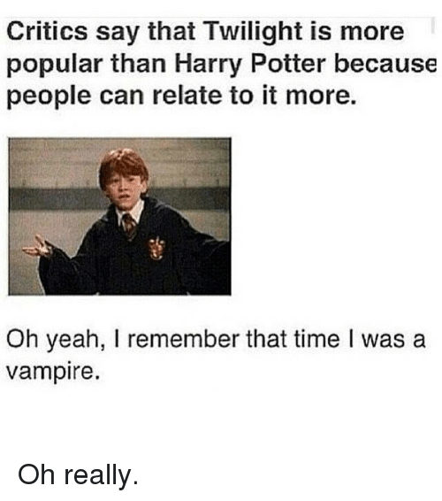 Harry Potter, Twilight, and Criticism: Critics say that Twilight is more  popular than Harry Potter because  people can relate to it more.  Oh yeah, I remember that time l was a  vampire. Oh really.