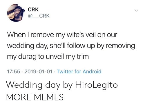 Android, Dank, and Durag: CRK  CRK  When I remove my wife's veil on our  wedding day, she'll follow up by removing  my durag to unveil my trim  17:55 2019-01-01 Twitter for Android Wedding day by HiroLegito MORE MEMES