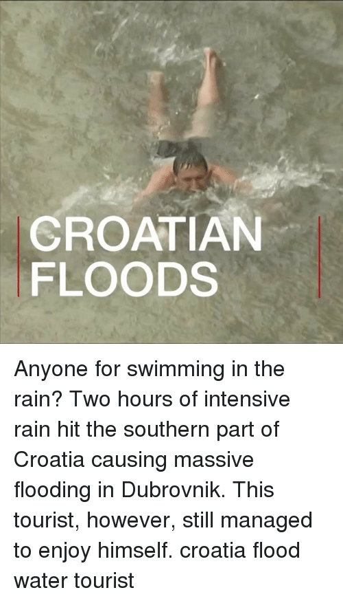 dubrovnik: CROATIAN  FLOODS Anyone for swimming in the rain? Two hours of intensive rain hit the southern part of Croatia causing massive flooding in Dubrovnik. This tourist, however, still managed to enjoy himself. croatia flood water tourist
