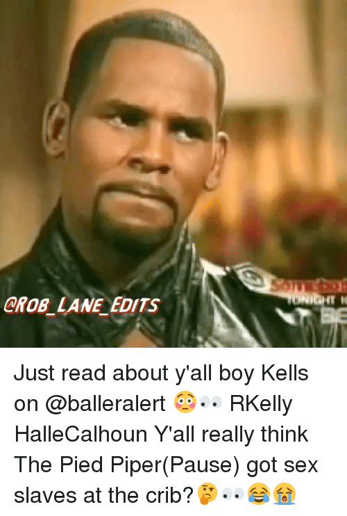 Pied: CROB_ LANE EDITS Just read about y'all boy Kells on @balleralert 😳👀 RKelly HalleCalhoun Y'all really think The Pied Piper(Pause) got sex slaves at the crib?🤔👀😂😭