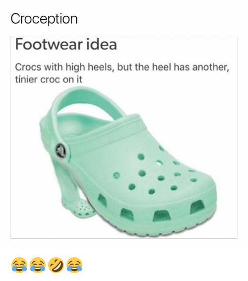 Crocs, Girl Memes, and Idea: Croception  Footwear idea  Crocs with high heels, but the heel has another,  tinier croc on it 😂😂🤣😂