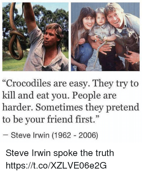 "Steve Irwin, Girl Memes, and Truth: ""Crocodiles are easy. They try to  kill and eat you. People are  harder. Sometimes they pretend  to be your friend first.""  25  Steve Irwin (1962 2006) Steve Irwin spoke the truth https://t.co/XZLVE06e2G"
