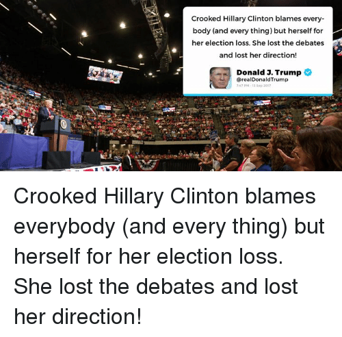 Trumping: Crooked Hillary Clinton blames every-  body (and every thing) but herself for  her election loss. She lost the debates  and lost her direction!  Donald 3. Trump  @realDonaldTrump  7:47 PM、13 Sep 2017 Crooked Hillary Clinton blames everybody (and every thing) but herself for her election loss. She lost the debates and lost her direction!