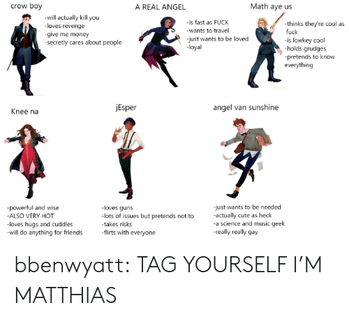 tag yourself: crow boy  Math aye us  A REAL ANGEL  -will actually kill you  is fast as FUCK  wants to travel  thinks they're cool as  fuck  is lowkey cool  holds grudges  pretends to know  everything  loves revenge  give me money  secretly cares about people  -just wants to be loved  loyal  Esper  angel van sunshine  Knee na  just wants to be needed  actually cute as heck  a science and music geek  -really really gay  powerful and wise  ALSO VERY HOT  loves hugs and cuddles  will do anything for friends  loves quns  lots of issues but pretends not to  takes risks  flirts with everyone bbenwyatt:  TAG YOURSELF I'M MATTHIAS