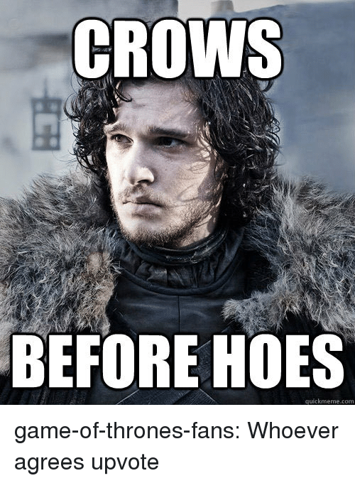 quickmeme: CROWS  BEFORE HOES  quickmeme.com game-of-thrones-fans:  Whoever agrees upvote