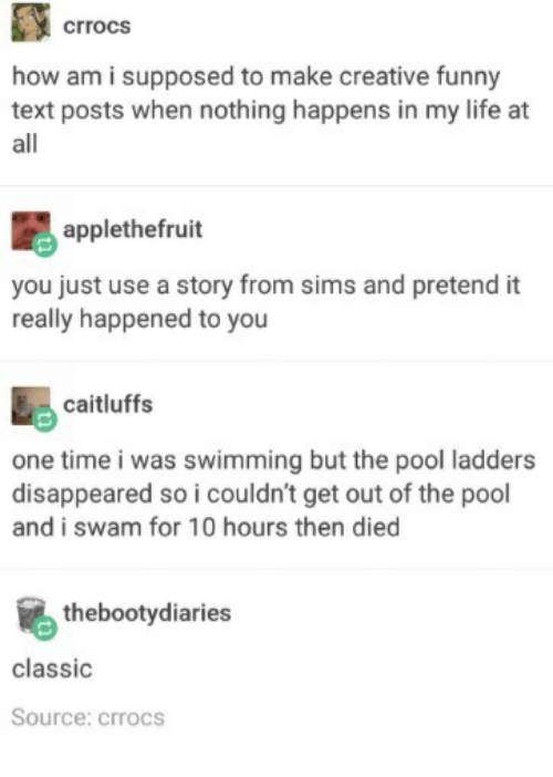 Funny, Life, and Pool: crrocs  how am i supposed to make creative funny  text posts when nothing happens in my life at  all  applethefruit  you just use a story from sims and pretend it  really happened to you  caitluffs  one time i was swimming but the pool ladders  disappeared so i couldn't get out of the pool  and i swam for 10 hours then died  thebootydiaries  classic  Source: crrocs