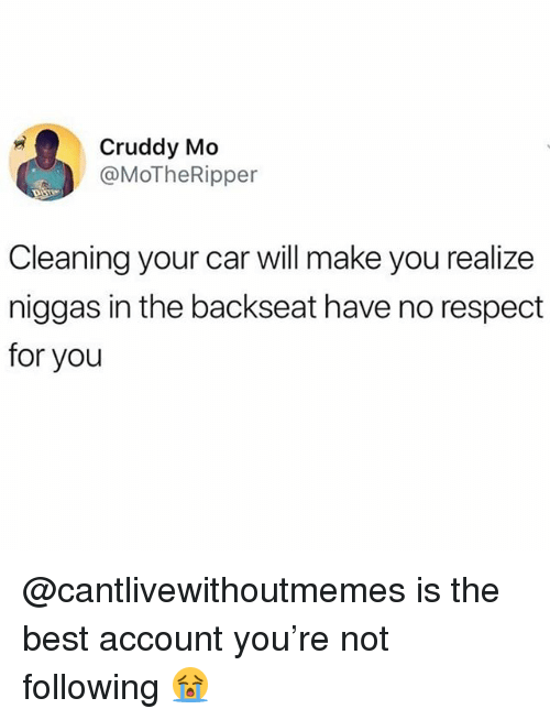 Memes, Respect, and Best: Cruddy Mo  @MoTheRipper  Cleaning your car will make you realize  niggas in the backseat have no respect  for you @cantlivewithoutmemes is the best account you're not following 😭