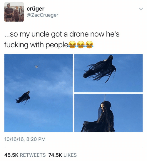 a drone: cruger  @ZacCrueger  ...so my uncle got a drone now he's  fucking with peoples  10/16/16, 8:20 PM  45.5K RETWEETS 74.5K LIKES
