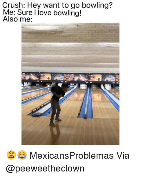 Crush, Love, and Memes: Crush: Hey want to go bowling?  Me: Sure l love bowling!  Also me: 😩😂 MexicansProblemas Via @peeweetheclown