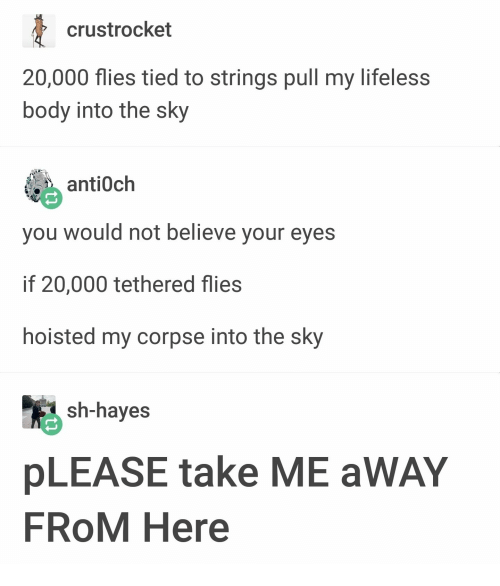 hayes: crustrocket  20,000 flies tied to srings pull my lifeless  body into the sky  酯 antioch  you would not believe your eyes  if 20,000 tethered flies  hoisted my corpse into the sky  sh-hayes  pLEASE take ME aWAY  FROM Here