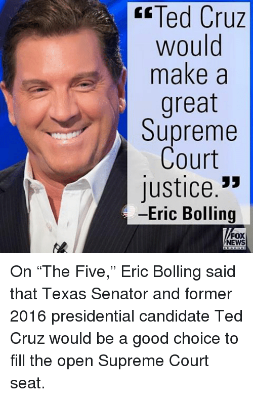 "Memes, Supreme, and Ted: Cruz  Ted Cruz  would  make a  great  Supreme  Court  Justice  Eric Bolling  FOX  NEWS On ""The Five,"" Eric Bolling said that Texas Senator and former 2016 presidential candidate Ted Cruz would be a good choice to fill the open Supreme Court seat."