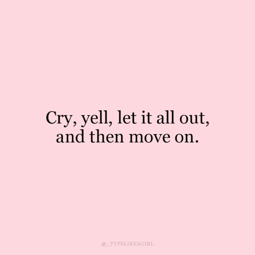 move on: Cry, yell, let it all out,  and then move on.  TYPELIKEAGIRL