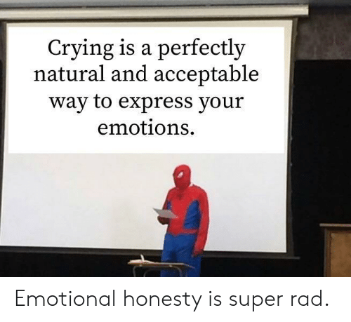 Crying, Express, and Rad: Crying is a perfectly  natural and acceptable  way to express your  emotions Emotional honesty is super rad.