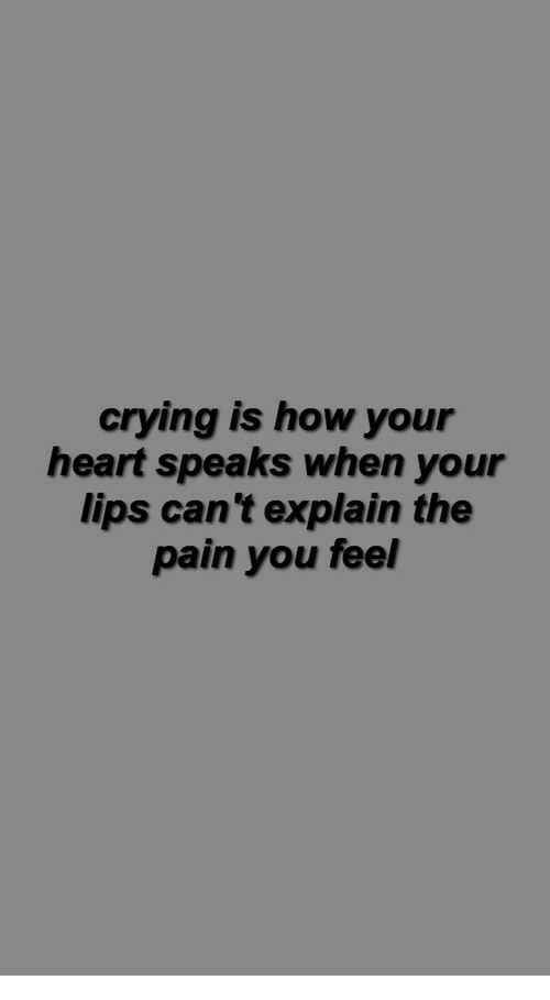 Crying, Heart, and Pain: crying is how your  heart speaks when your  lips can 't explain the  pain you feel