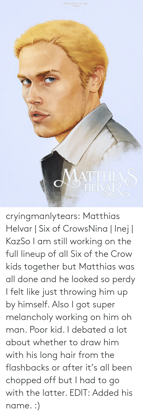 throwing: CRYINGMANLYTEARS  TUMBLR  MATTHIAS  HEIVAR cryingmanlytears:  Matthias Helvar | Six of CrowsNina | Inej | KazSo I am still working on the full lineup of all Six of the Crow kids together but Matthias was all done and he looked so perdy I felt like just throwing him up by himself. Also I got super melancholy working on him oh man. Poor kid. I debated a lot about whether to draw him with his long hair from the flashbacks or after it's all been chopped off but I had to go with the latter. EDIT: Added his name. :)