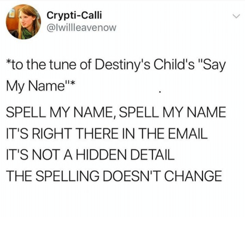 "Email, Change, and Hidden: Crypti-Calli  @lwillleavenow  to the tune of Destiny's Child's ""Say  My Name""*  SPELL MY NAME, SPELL MY NAME  IT'S RIGHT THERE IN THE EMAIL  IT'S NOT A HIDDEN DETAIL  THE SPELLING DOESN'T CHANGE"
