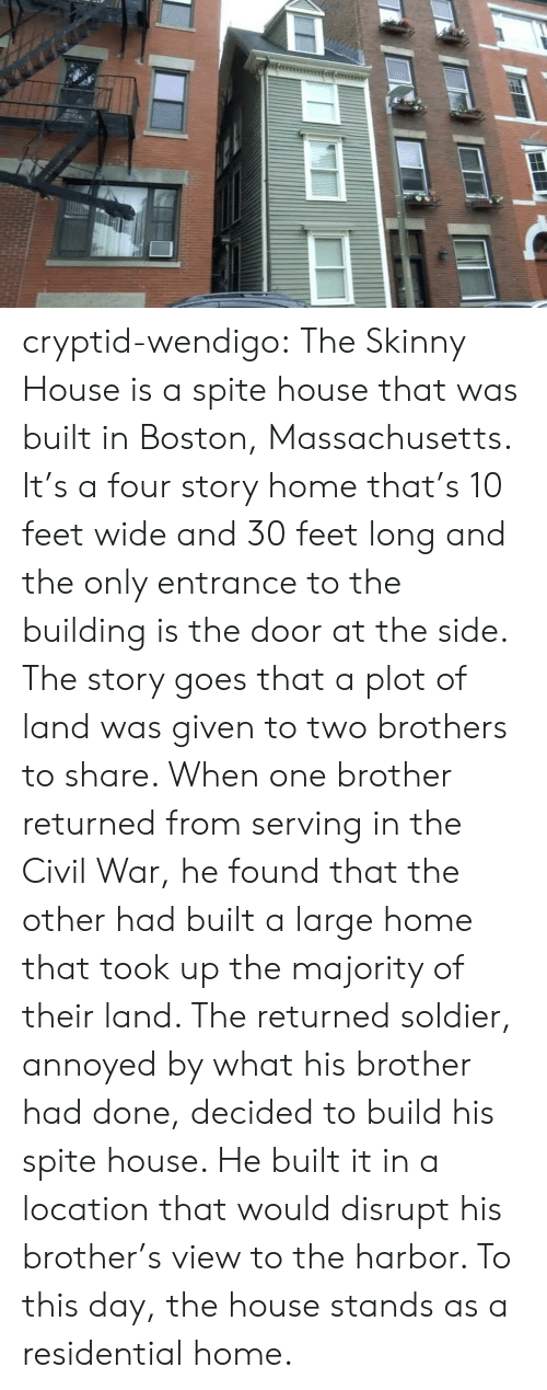 the civil war: cryptid-wendigo:  The Skinny House is a spite house that was built in Boston, Massachusetts. It's a four story home that's 10 feet wide and 30 feet long and the only entrance to the building is the door at the side. The story goes that a plot of land was given to two brothers to share. When one brother returned from serving in the Civil War, he found that the other had built a large home that took up the majority of their land. The returned soldier, annoyed by what his brother had done, decided to build his spite house. He built it in a location that would disrupt his brother's view to the harbor. To this day, the house stands as a residential home.