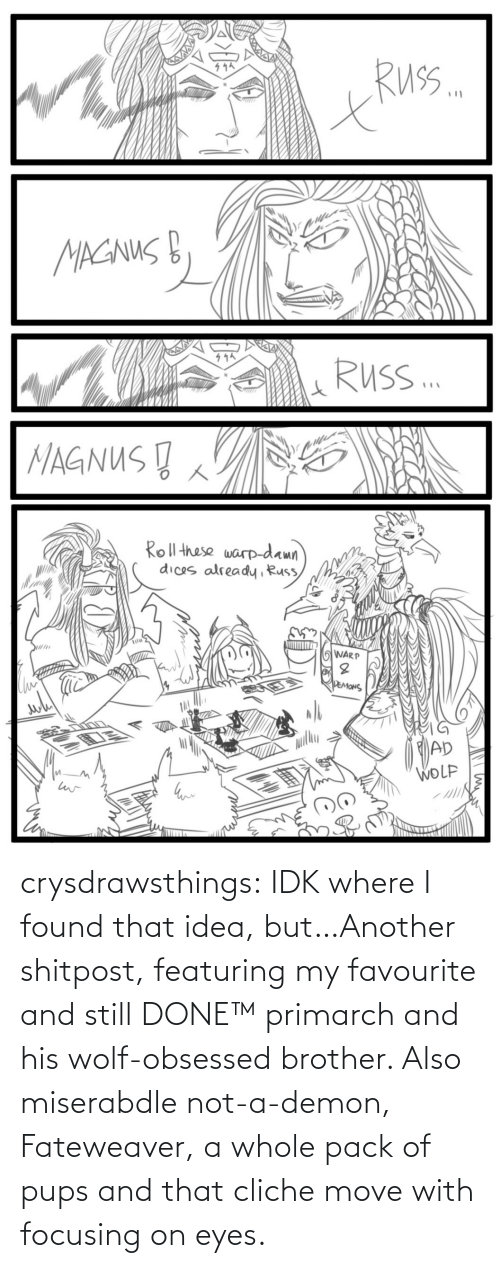 And Still: crysdrawsthings:  IDK where I found that idea, but…Another shitpost, featuring my favourite and still DONE™ primarch and his wolf-obsessed brother. Also miserabdle not-a-demon, Fateweaver, a whole pack of pups and that cliche move with focusing on eyes.