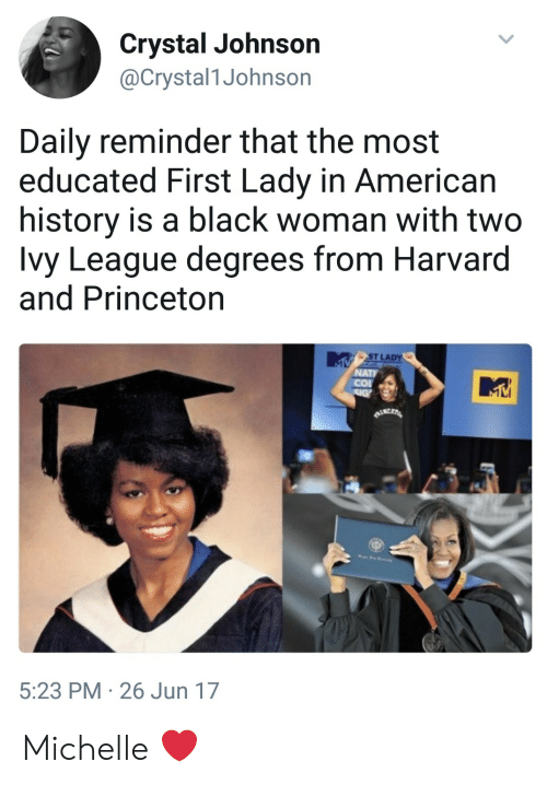 American, Black, and Harvard: Crystal Johnson  @Crystal1Johnson  Daily reminder that the most  educated First Lady in American  history is a black woman with two  Ivy League degrees from Harvard  and Princeton  ST LA  NATI  5:23 PM 26 Jun 17 Michelle ❤