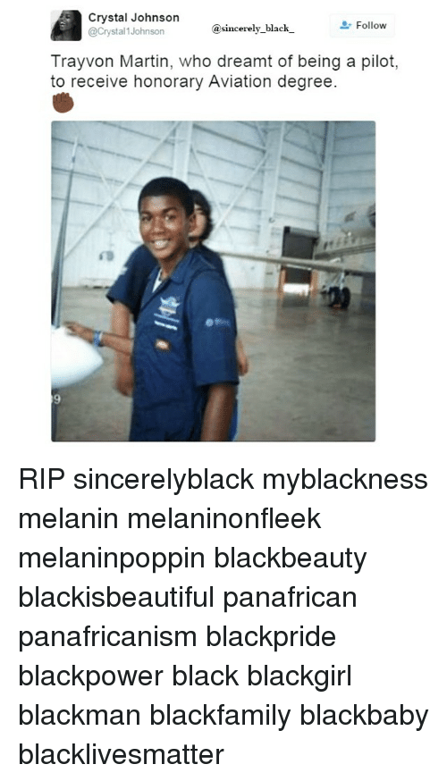 Black Lives Matter, Martin, and Memes: Crystal Johnson  Follow  Crystal 1 Johnson  sincerely black  Tray von Martin, who dreamt of being a pilot,  to receive honorary Aviation degree. RIP sincerelyblack myblackness melanin melaninonfleek melaninpoppin blackbeauty blackisbeautiful panafrican panafricanism blackpride blackpower black blackgirl blackman blackfamily blackbaby blacklivesmatter