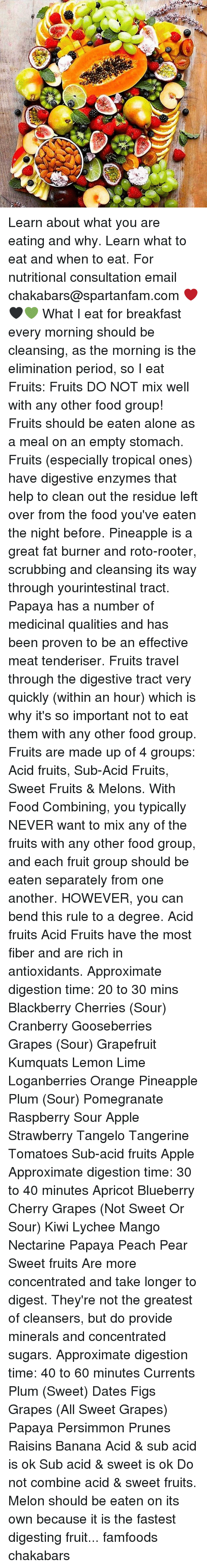 Cherries: CSA. Learn about what you are eating and why. Learn what to eat and when to eat. For nutritional consultation email chakabars@spartanfam.com ❤️🖤💚 What I eat for breakfast every morning should be cleansing, as the morning is the elimination period, so I eat Fruits: Fruits DO NOT mix well with any other food group! Fruits should be eaten alone as a meal on an empty stomach. Fruits (especially tropical ones) have digestive enzymes that help to clean out the residue left over from the food you've eaten the night before. Pineapple is a great fat burner and roto-rooter, scrubbing and cleansing its way through yourintestinal tract. Papaya has a number of medicinal qualities and has been proven to be an effective meat tenderiser. Fruits travel through the digestive tract very quickly (within an hour) which is why it's so important not to eat them with any other food group. Fruits are made up of 4 groups: Acid fruits, Sub-Acid Fruits, Sweet Fruits & Melons. With Food Combining, you typically NEVER want to mix any of the fruits with any other food group, and each fruit group should be eaten separately from one another. HOWEVER, you can bend this rule to a degree. Acid fruits Acid Fruits have the most fiber and are rich in antioxidants. Approximate digestion time: 20 to 30 mins Blackberry Cherries (Sour) Cranberry Gooseberries Grapes (Sour) Grapefruit Kumquats Lemon Lime Loganberries Orange Pineapple Plum (Sour) Pomegranate Raspberry Sour Apple Strawberry Tangelo Tangerine Tomatoes Sub-acid fruits Apple Approximate digestion time: 30 to 40 minutes Apricot Blueberry Cherry Grapes (Not Sweet Or Sour) Kiwi Lychee Mango Nectarine Papaya Peach Pear Sweet fruits Are more concentrated and take longer to digest. They're not the greatest of cleansers, but do provide minerals and concentrated sugars. Approximate digestion time: 40 to 60 minutes Currents Plum (Sweet) Dates Figs Grapes (All Sweet Grapes) Papaya Persimmon Prunes Raisins Banana Acid & sub acid is ok Sub acid & swe