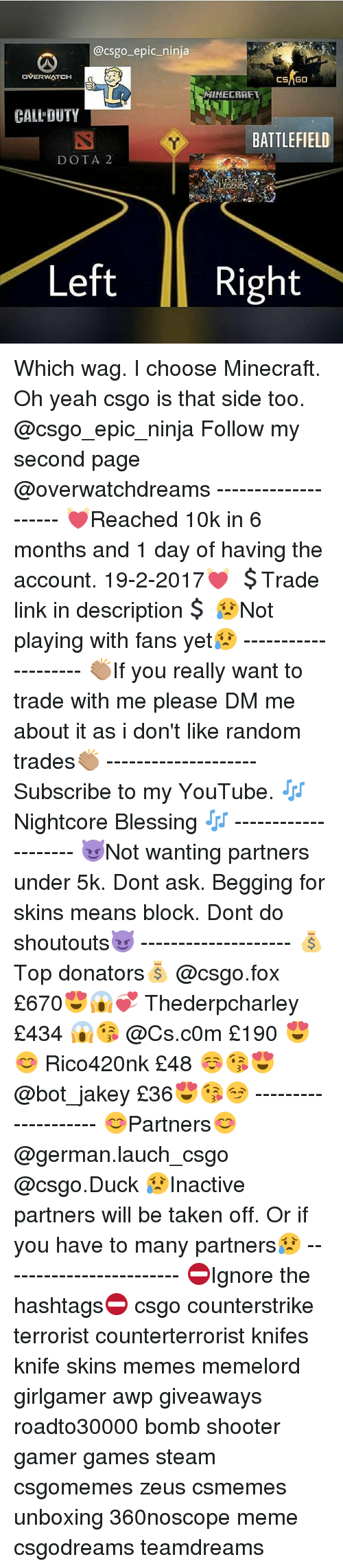 Meme, Memes, and Minecraft: @csgo epic ninja  DVERWATCH  GO  MIMECRAFT  CALL DUTY  BATTLEFIELD  DOTA 2  Left  Right Which wag. I choose Minecraft. Oh yeah csgo is that side too. @csgo_epic_ninja Follow my second page @overwatchdreams -------------------- 💓Reached 10k in 6 months and 1 day of having the account. 19-2-2017💓 💲Trade link in description💲 😥Not playing with fans yet😥 -------------------- 👏🏽If you really want to trade with me please DM me about it as i don't like random trades👏🏽 -------------------- Subscribe to my YouTube. 🎶Nightcore Blessing 🎶 -------------------- 😈Not wanting partners under 5k. Dont ask. Begging for skins means block. Dont do shoutouts😈 -------------------- 💰Top donators💰 @csgo.fox £670😍😱💞 Thederpcharley £434 😱😘 @Cs.c0m £190 😍😊 Rico420nk £48 ☺😘😍 @bot_jakey £36😍😘😏 -------------------- 😊Partners😊 @german.lauch_csgo @csgo.Duck 😥Inactive partners will be taken off. Or if you have to many partners😥 ------------------------ ⛔Ignore the hashtags⛔ csgo counterstrike terrorist counterterrorist knifes knife skins memes memelord girlgamer awp giveaways roadto30000 bomb shooter gamer games steam csgomemes zeus csmemes unboxing 360noscope meme csgodreams teamdreams