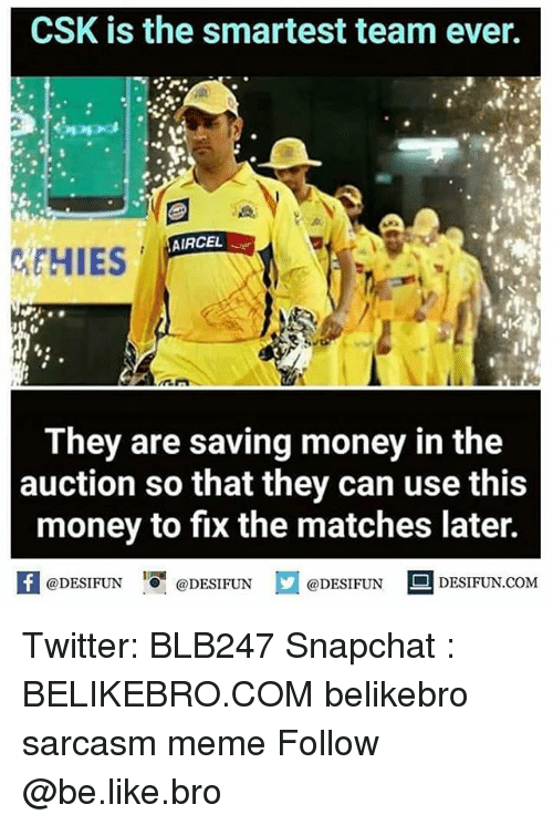 Be Like, Meme, and Memes: CSK is the smartest team ever.  2  AIRCEL  They are saving money in the  auction so that they can use this  money to fix the matches later.  【 @DESIFUN I『@DESIFUN @DESIFUN -DESIFUN.COM Twitter: BLB247 Snapchat : BELIKEBRO.COM belikebro sarcasm meme Follow @be.like.bro
