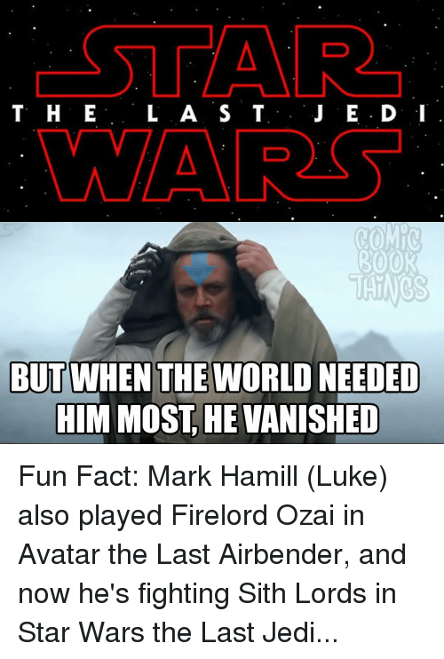 Mark Hamill, Memes, and Sith: CSTAR  T H E  L A S T  J E D: I  MAAR  ROOR  THINGS  BUT WHEN THE WORLD NEEDED  HIM MOST HE VANISHED Fun Fact: Mark Hamill (Luke) also played Firelord Ozai in Avatar the Last Airbender, and now he's fighting Sith Lords in Star Wars the Last Jedi...