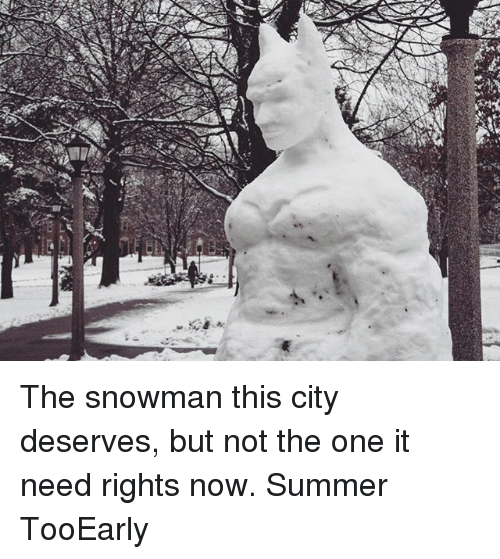 snowmans: CT The snowman this city deserves, but not the one it need rights now. Summer TooEarly