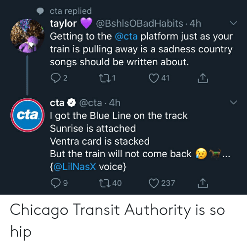 Chicago, Blue, and Songs: cta replied  @BshlsOBadHabits 4h  taylor  Getting to the @cta platform just as your  train is pulling away is a sadness country  songs should be written about.  2 2  tI.1  41  cta @cta 4h  cta) I got the Blue Line on the track  Sunrise is attached  Ventra card is stacked  But the train will not come back  @LilNasX voice)  t140  9  237 Chicago Transit Authority is so hip
