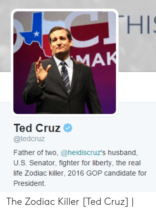 Cruz: CTHIS  MAK  Ted Cruz  @tedcruz  Father of two, @heid iscruz's husband,  U.S. Senator, fighter for liberty, the real  life Zodiac killer, 2016 GOP candidate for  President. The Zodiac Killer [Ted Cruz] |