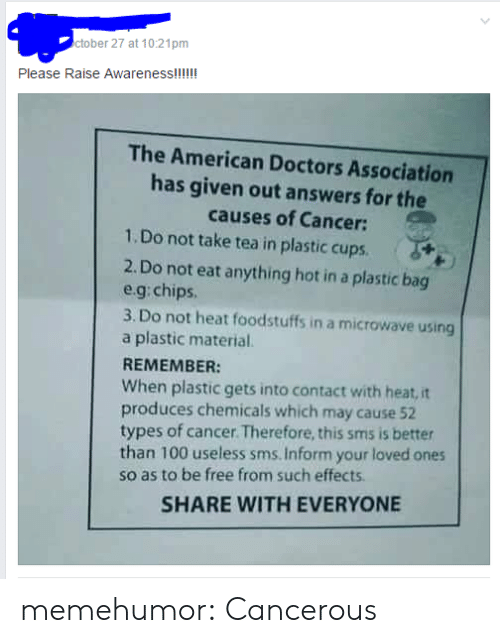 Anaconda, Tumblr, and American: ctober 27 at 10:21pm  The American Doctors Association  has given out answers for the  causes of Cancer:  1.Do not take tea in plastic cups.  2. Do not eat anything hot in a plastic bag  eg:chips  3. Do not heat foodstuffs in a microwave using  a plastic material  REMEMBER:  When plastic gets into contact with heat,it  produces chemicals which may cause 52  types of cancer.Therefore, this sms is better  than 100 useless sms. Inform your loved ones  so as to be free from such effects  SHARE WITH EVERYONE memehumor:  Cancerous