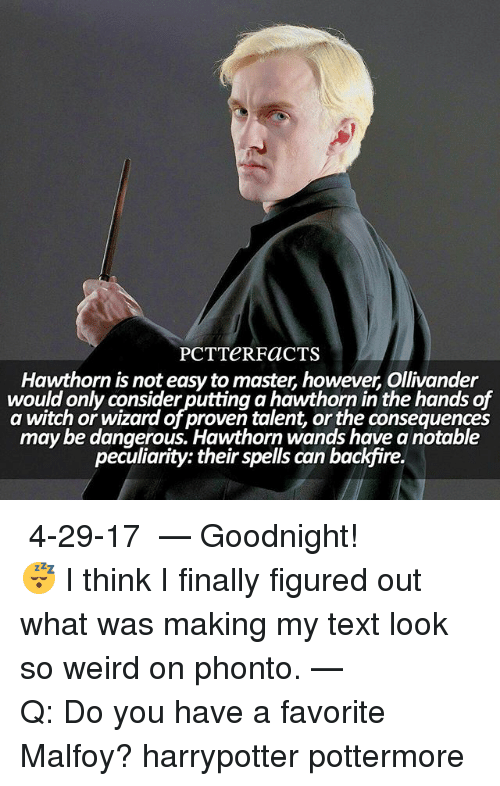 Memes, Weird, and Text: CTS PCT Hawthorn is t however Ollivander  not easytomaster would only consider putting a hawthorn in the hands of  a witch or wizard of proven talent, orthe conseguences  may be dangerous. Hawthorn wands have anotable  peculiarity: their spells can backTre. ↠ 4-29-17 ⠀⠀⠀⠀⠀⠀⠀⠀⠀⠀⠀⠀ — Goodnight! 😴 I think I finally figured out what was making my text look so weird on phonto. ⠀⠀⠀⠀⠀⠀⠀⠀⠀⠀⠀⠀— Q: Do you have a favorite Malfoy? harrypotter pottermore