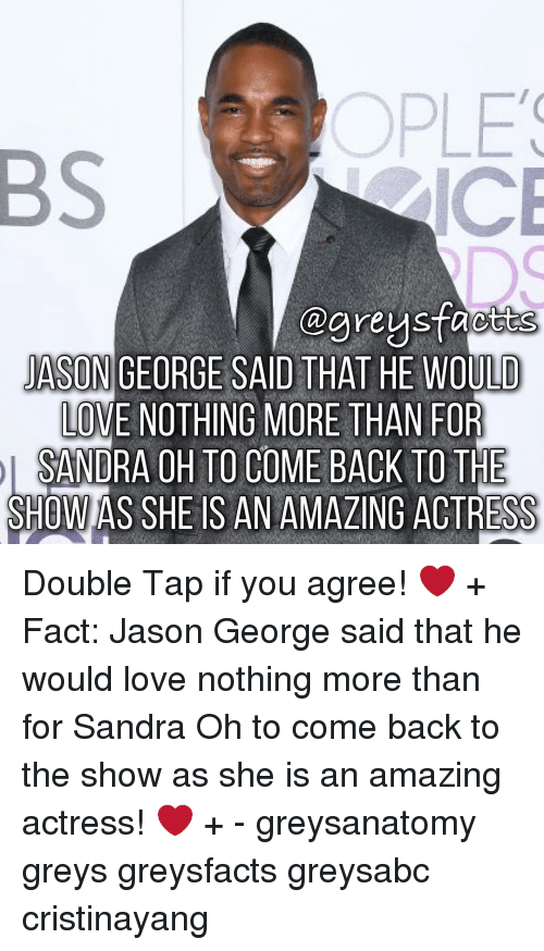 sandra oh: ctts  JASON GEORGE SAIDTHAT HE WOULD  LOVE NOTHING MORE THAN FOR  SANDRA OH TO COME BACK TO THE  SHOWAS SHE IS AN AMAZING ACTRESS Double Tap if you agree! ❤️ + Fact: Jason George said that he would love nothing more than for Sandra Oh to come back to the show as she is an amazing actress! ❤️ + - greysanatomy greys greysfacts greysabc cristinayang