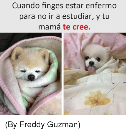 Irs, Memes, and 🤖: Cuando finges estar enfermo  para no ir a estudiar, y tu  mama te cree. (By Freddy Guzman)