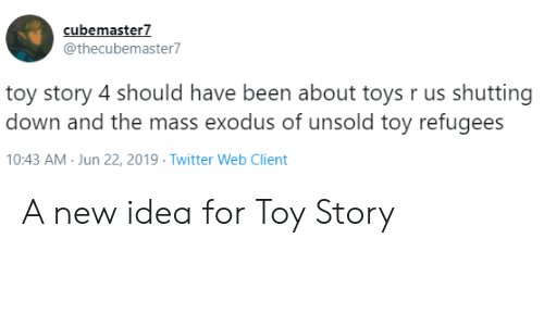 Toy Story, Toys R Us, and Twitter: cubemaster7  @thecubemaster7  toy story 4 should have been about toys r us shutting  down and the mass exodus of unsold toy refugees  10:43 AM Jun 22, 2019 Twitter Web Client A new idea for Toy Story
