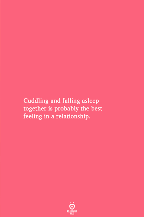 Best, In a Relationship, and The Best: Cuddling and falling asleep  together is probably the best  feeling in a relationship.
