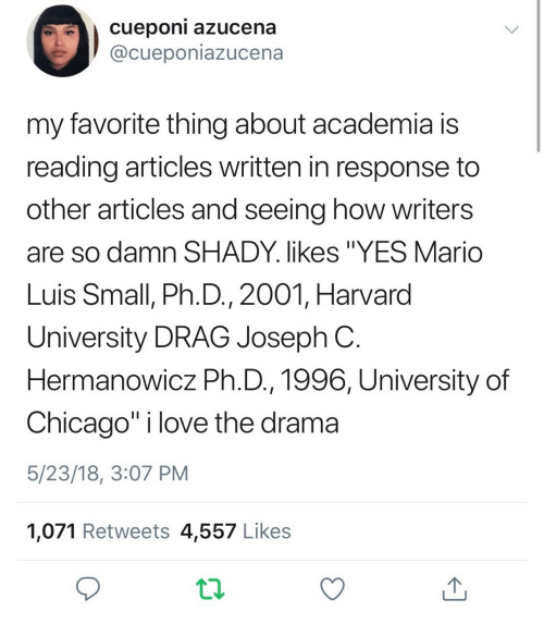 "Chicago, Love, and Mario: cueponi azucena  @cueponiazucena  my favorite thing about academia is  reading articles written in response to  other articles and seeing how writers  are so damn SHADY. likes ""YES Mario  Luis Small, Ph.D., 2001, Harvard  University DRAG Joseph C  Hermanowicz Ph.D., 1996, University of  Chicago"" i love the drama  5/23/18, 3:07 PM  1,071 Retweets 4,557 Likes"