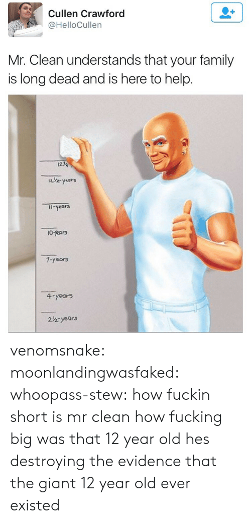 Family, Fucking, and Tumblr: Cullen Crawford  @HelloCullen  Mr. Clean understands that your family  is long dead and is here to help.  122  1i-years  7-yeors  4-years  2%ryears venomsnake:  moonlandingwasfaked:   whoopass-stew: how fuckin short is mr clean  how fucking big was that 12 year old   hes destroying the evidence that the giant 12 year old ever existed