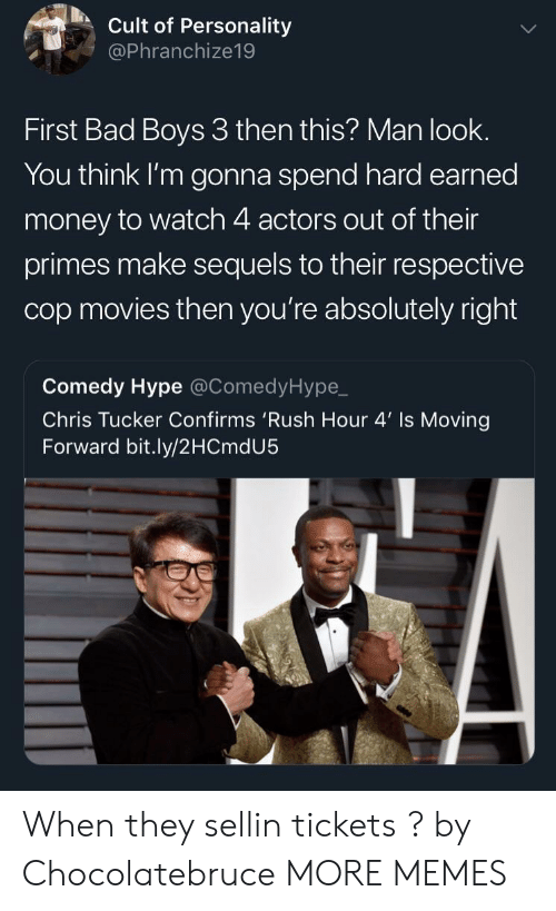Bad, Bad Boys, and Chris Tucker: Cult of Personality  @Phranchize19  First Bad Boys 3 then this? Man look.  You think I'm gonna spend hard earned  money to watch 4 actors out of their  primes make sequels to their respective  cop movies then you're absolutely right  Comedy Hype @ComedyHype,_  Chris Tucker Confirms 'Rush Hour 4' Is Moving  Forward bit.ly/2HCmdU5 When they sellin tickets ? by Chocolatebruce MORE MEMES