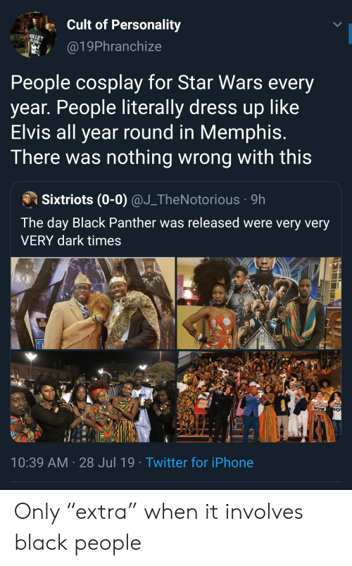 "elvis: Cult of Personality  ULLET  CLUB  @19Phranchize  People cosplay for Star Wars every  year. People literally dress up like  Elvis all year round in Memphis.  There was nothing wrong with this  Sixtriots (0-0) @J_TheNotorious 9h  The day Black Panther was released were very very  VERY dark times  POSEMAN  NOW  10:39 AM 28 Jul 19. Twitter for iPhone Only ""extra"" when it involves black people"
