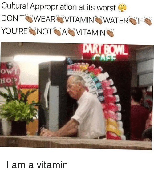 Memes, Water, and 🤖: Cultural Appropriation at its worst  DON'T WEAR VITAMIN WATER IF  YOU'RE NOT A VITAMIN I am a vitamin
