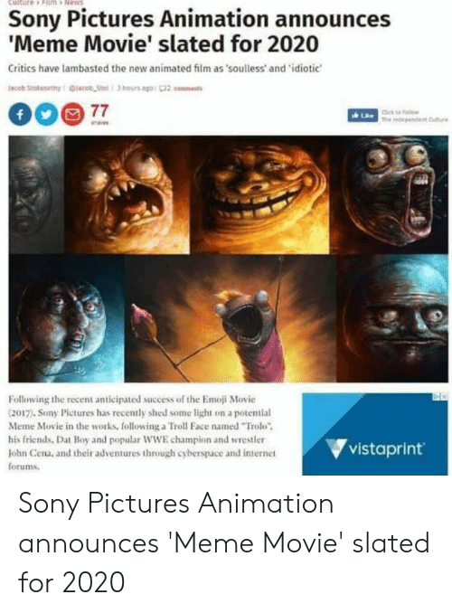 Announces Meme: culture » Filmi , Ne .  Sony Pictures Animation announces  Meme Movie' slated for 2020  Critics have lambasted the new animated film as soulless' and 'idiotic  Following the recent anticipated success of the Emoji Movie  (2017). Sony Pictures has recently shed some light on a potential  Meme Movie in the works, following a Troll Face named Trolo  his friends, Dat Boy and popular WWE champion and wrestler  lohn Cena, and their adventures through cyberspace and internet  forums.  vistaprint