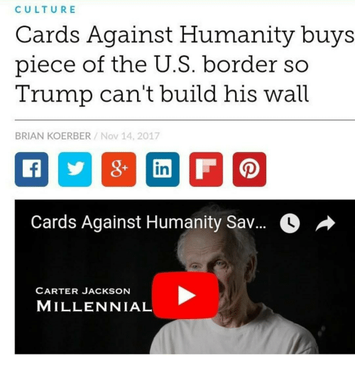 Cards Against Humanity, Trump, and Humanity: CULTURE  Cards Against Humanity buys  piece of the U.S. border so  Trump can't build his wall  BRIAN KOERBER/Nov 14, 2017  in  Cards Against Humanity Sav...  CARTER JACKSON  MILLENNIAL