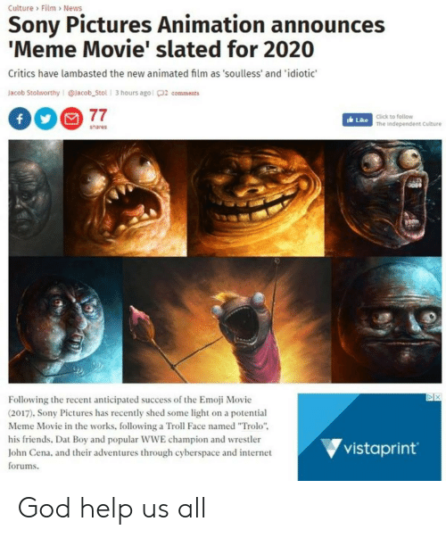 """Announces Meme: Culture Film> News  Sony Pictures Animation announces  'Meme Movie' slated for 2020  Critics have lambasted the new animated film as 'soulless' and 'idiotic  Jacob Stolworthy @lacob_Stol 3 hours agol 2 comm  ents  77  Click to follow  The Independent Culture  Like  shares  X  Following the recent anticipated success of the Emoji Movie  (2017). Sony Pictures has recently shed some light on a potential  Meme Movie in the works, following a Troll Face named """"Trolo""""  his friends. Dat Boy and popular WWE champion and wrestler  John Cena, and their adventures through cyberspace and internet  forums  vistaprint God help us all"""