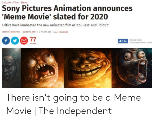 Announces Meme: Culture Film News  Sony Pictures Animation announces  'Meme Movie' slated for 2020  Critics have lambasted the new animated film as 'soulless' and 'idiotic'  Jacob Stolworthy @lacob_Stol 3 hours agol2 comments  77  Click to follow  ILike The independent Culture  shares There isn't going to be a Meme Movie | The Independent